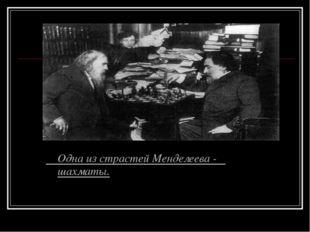 Одна из страстей Менделеева - шахматы.