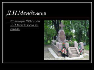 20 января 1907 года Д.И.Менделеева не стало. Д.И.Менделеев