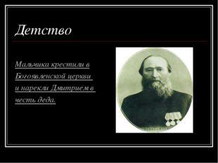 Детство Мальчика крестили в Богоявленской церкви и нарекли Дмитрием в честь д