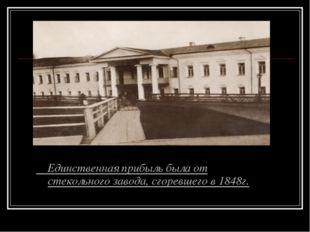 Единственная прибыль была от стекольного завода, сгоревшего в 1848г.