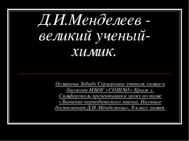 Д.И.Менделеев - великий ученый-химик. Османова Зебиде Серверовна учитель хими...