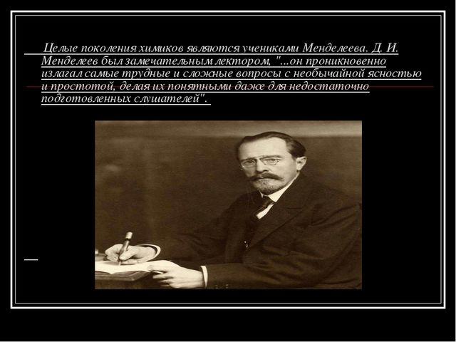 Целые поколения химиков являются учениками Менделеева. Д. И. Менделеев был з...