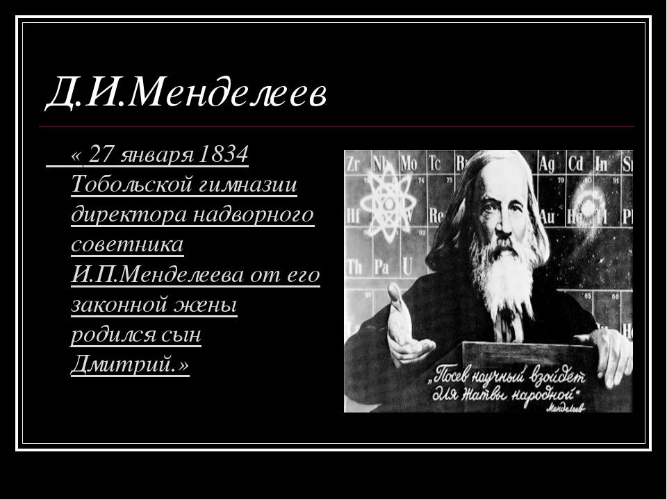 Д.И.Менделеев « 27 января 1834 Тобольской гимназии директора надворного совет...