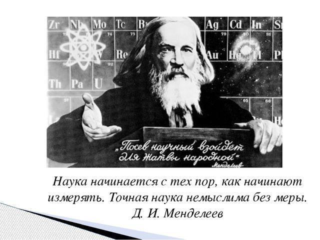 Наука начинается с тех пор, как начинают измерять. Точная наука немыслима без...