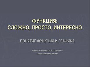 ФУНКЦИЯ: СЛОЖНО, ПРОСТО, ИНТЕРЕСНО ПОНЯТИЕ ФУНКЦИИ И ГРАФИКА Учитель математи