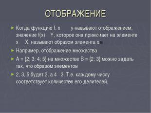 ОТОБРАЖЕНИЕ Когда функцию f: x y называют отображением, значение f(x) Y, кото