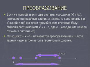 ПРЕОБРАЗОВАНИЕ Если на прямой ввести две системы координат {х} и {х'}, имеющи