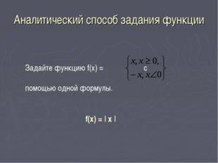 Аналитический способ задания функции Задайте функцию f(х) = с помощью одной ф