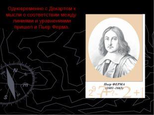Одновременно с Декартом к мысли о соответствии между линиями и уравнениями пр
