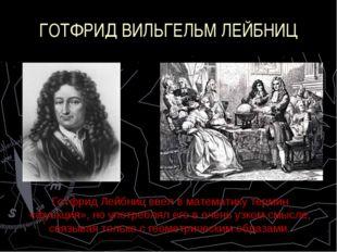 ГОТФРИД ВИЛЬГЕЛЬМ ЛЕЙБНИЦ Готфрид Лейбниц ввел в математику термин «функция»,