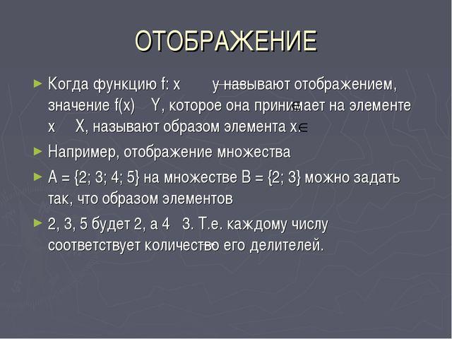 ОТОБРАЖЕНИЕ Когда функцию f: x y называют отображением, значение f(x) Y, кото...