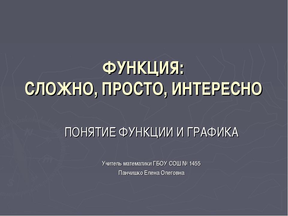 ФУНКЦИЯ: СЛОЖНО, ПРОСТО, ИНТЕРЕСНО ПОНЯТИЕ ФУНКЦИИ И ГРАФИКА Учитель математи...