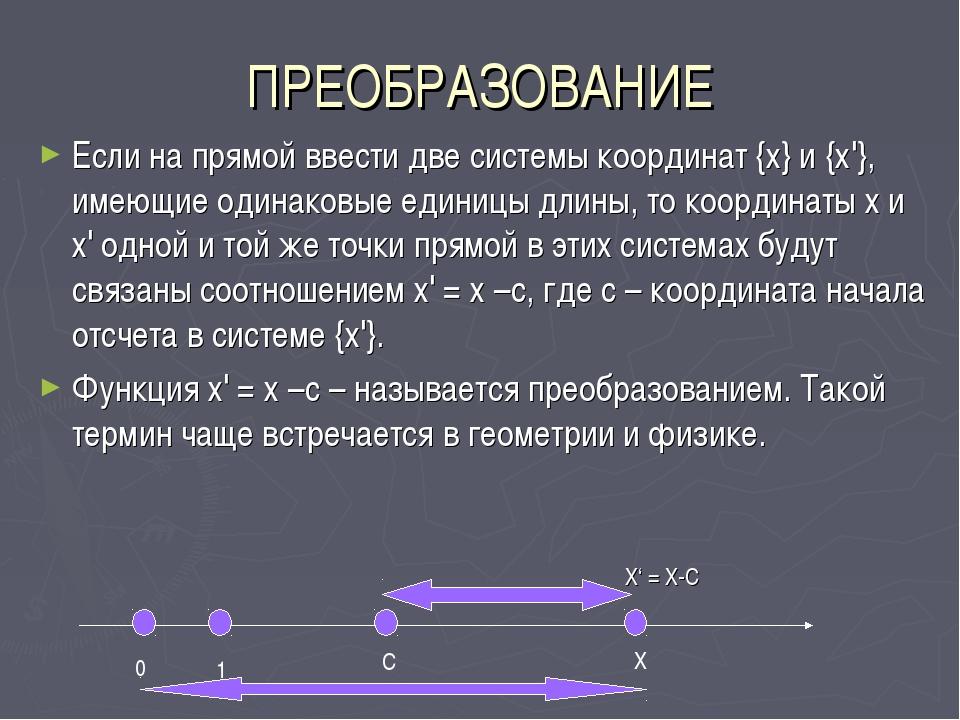ПРЕОБРАЗОВАНИЕ Если на прямой ввести две системы координат {х} и {х'}, имеющи...