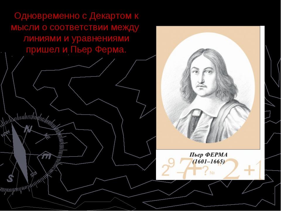 Одновременно с Декартом к мысли о соответствии между линиями и уравнениями пр...