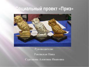 Социальный проект «Приз» Руководители: Раковская Нина Сурганова Алевтина Иван