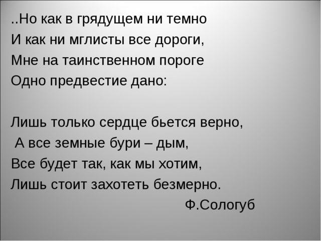 ..Но как в грядущем ни темно И как ни мглисты все дороги, Мне на таинственном...