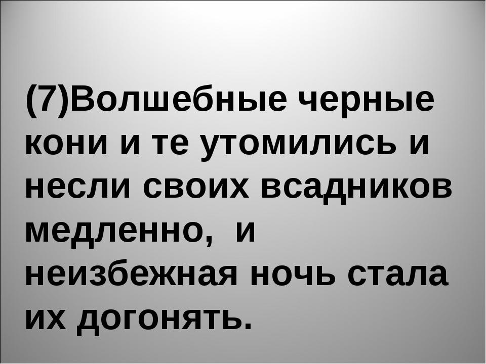 (7)Волшебные черные кони и те утомились и несли своих всадников медленно, и...