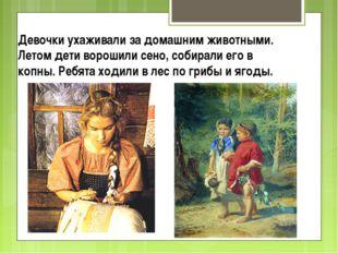 Девочки ухаживали за домашним животными. Летом дети ворошили сено, собирали е