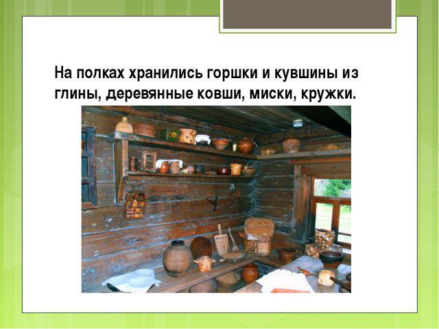 На полках хранились горшки и кувшины из глины, деревянные ковши, миски, кружки.
