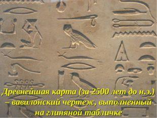 Древнейшая карта (за 2500 лет до н.э.) – вавилонский чертеж, выполненный на г