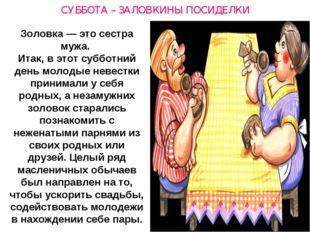 СУББОТА – ЗАЛОВКИНЫ ПОСИДЕЛКИ Золовка— это сестра мужа. Итак, в этот субботн