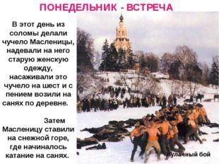 ПОНЕДЕЛЬНИК - ВСТРЕЧА Кулачный бой В этот день из соломы делали чучело Маслен