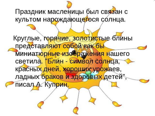 Праздник масленицы был связан с культом нарождающегося солнца. Круглые, горя...