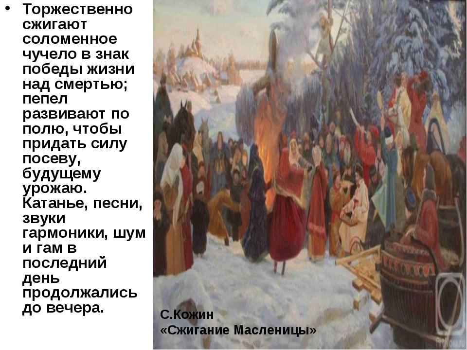 Торжественно сжигают соломенное чучело в знак победы жизни над смертью; пепел...