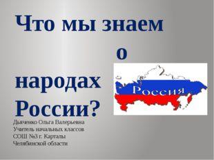 Что мы знаем о народах России? Дьяченко Ольга Валерьевна Учитель начальных кл