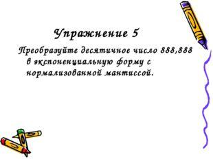 Упражнение 5 Преобразуйте десятичное число 888,888 в экспоненциальную форму с