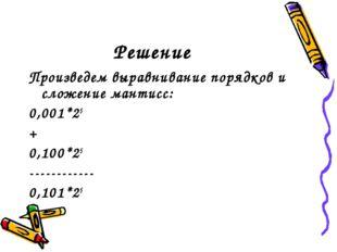 Решение Произведем выравнивание порядков и сложение мантисс: 0,001*25 + 0,100