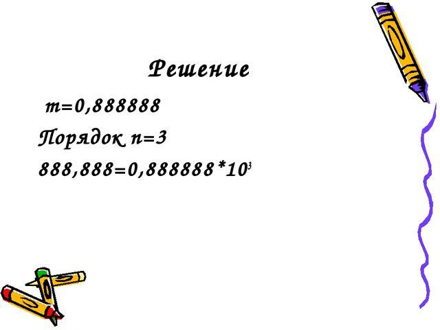 Решение m=0,888888 Порядок n=3 888,888=0,888888*103