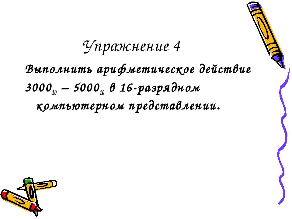 Упражнение 4 Выполнить арифметическое действие 300010 – 500010 в 16-разрядном...