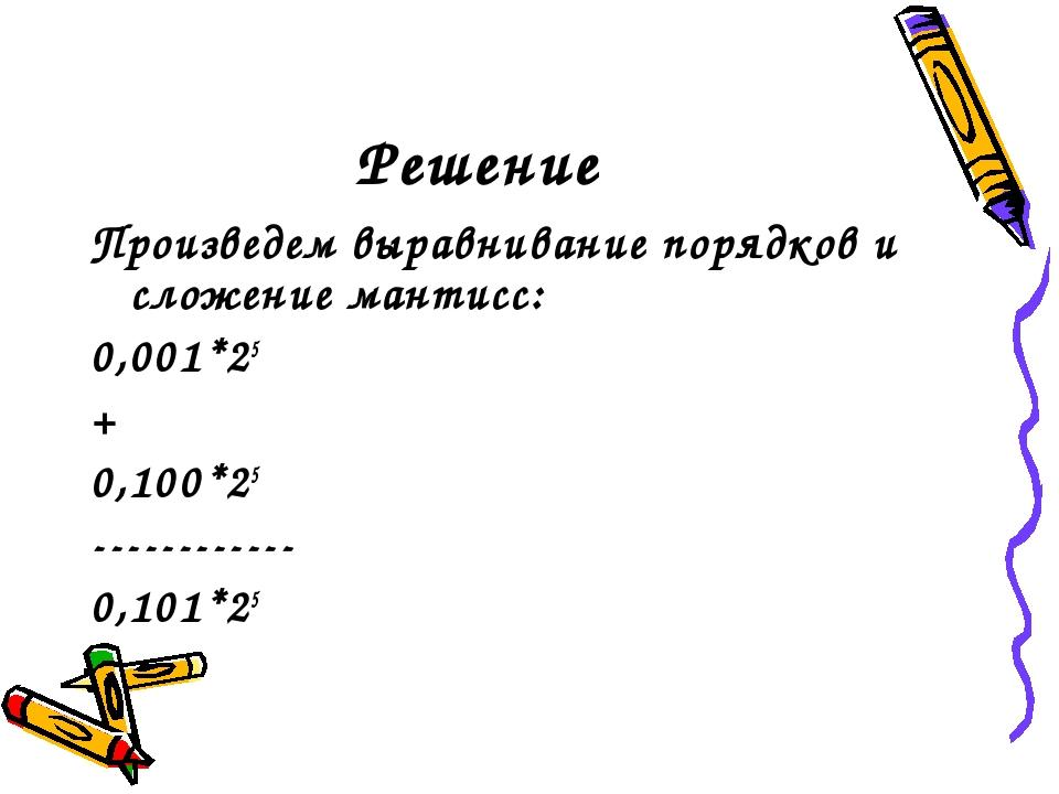 Решение Произведем выравнивание порядков и сложение мантисс: 0,001*25 + 0,100...