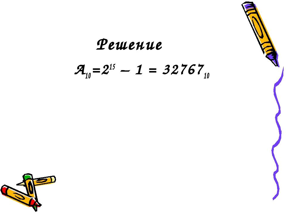 Решение А10=215 – 1 = 3276710