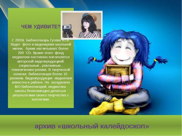 архив «школьный калейдоскоп» ЧЕМ УДИВИТЕ? С 2003г. Библиотекарь Гусева Ю.В....