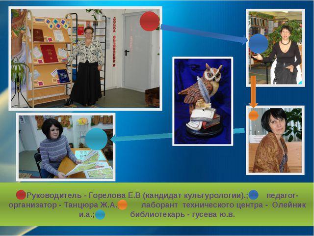 Руководитель - Горелова Е.В (кандидат культурологии).; педагог-организатор -...
