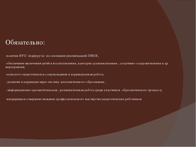 Обязательно: -наличие ИУП (маршрута) на основании рекомендаций ПМПК; -обеспе...