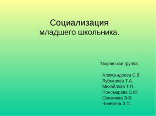 Социализация младшего школьника. Творческая группа: Александрова С.В. Лубсано