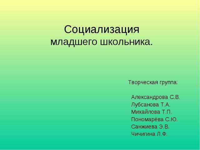 Социализация младшего школьника. Творческая группа: Александрова С.В. Лубсано...