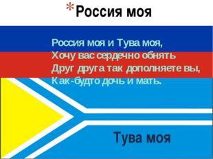 Тува моя Россия моя Россия моя и Тува моя, Хочу вас сердечно обнять Друг друг