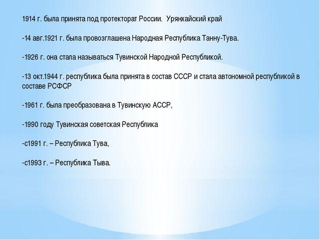1914 г. была принята под протекторат России. Урянхайский край -14 авг.1921 г....