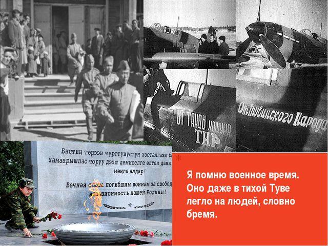 Я помню военное время. Оно даже в тихой Туве легло на людей, словно бремя.
