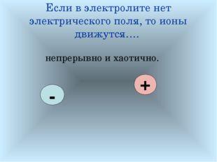 Если в электролите нет электрического поля, то ионы движутся…. непрерывно и х