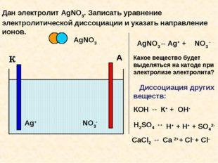 К А Дан электролит AgNО3. Записать уравнение электролитической диссоциации и