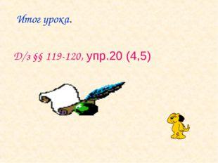 Итог урока. Д/з §§ 119-120, упр.20 (4,5)