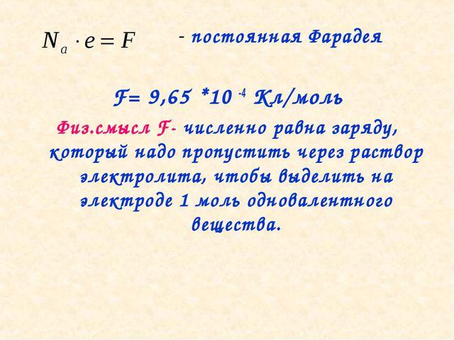 - постоянная Фарадея F= 9,65 *10 -4 Кл/моль Физ.смысл F- численно равна заря...