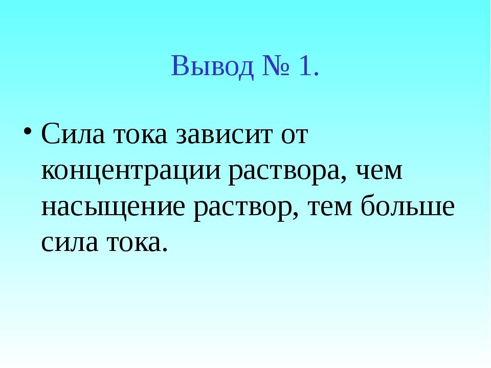 Вывод № 1. Сила тока зависит от концентрации раствора, чем насыщение раствор,...