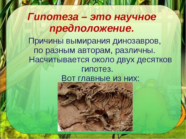 Гипотеза – это научное предположение. Причины вымирания динозавров, по разным...