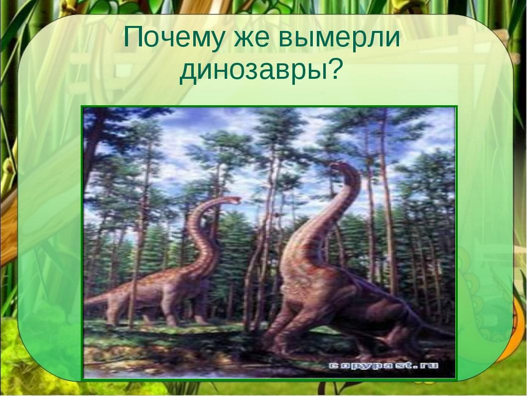 Почему же вымерли динозавры?